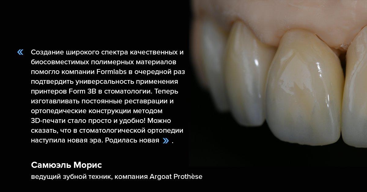 «Создание широкого спектра качественных и биосовместимых полимерных материалов помогло компании Formlabs в очередной раз подтвердить универсальность применения принтеров Form 3B в стоматологии» Самюэль Морис, ведущий зубной техник, компания Argoat Prothèse